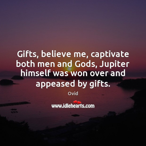 Gifts, believe me, captivate both men and Gods, Jupiter himself was won Ovid Picture Quote