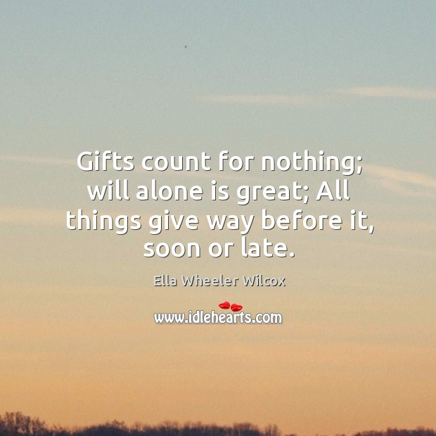 Gifts count for nothing; will alone is great; All things give way before it, soon or late. Image