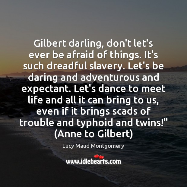 Image, Gilbert darling, don't let's ever be afraid of things. It's such dreadful