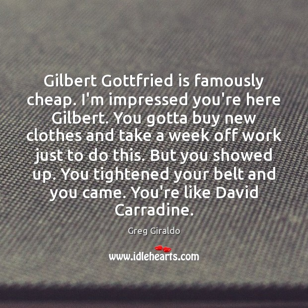 Gilbert Gottfried is famously cheap. I'm impressed you're here Gilbert. You gotta Greg Giraldo Picture Quote