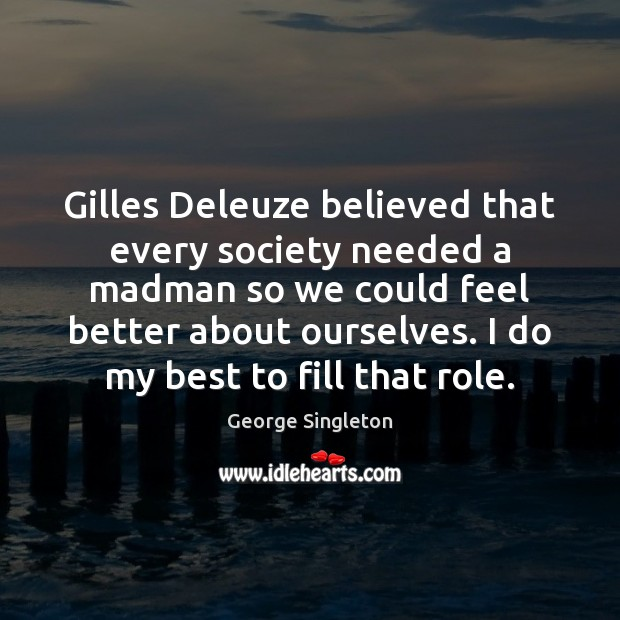 Gilles Deleuze believed that every society needed a madman so we could Image
