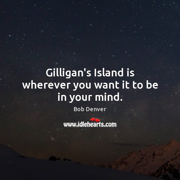 Image, Gilligan's Island is wherever you want it to be in your mind.