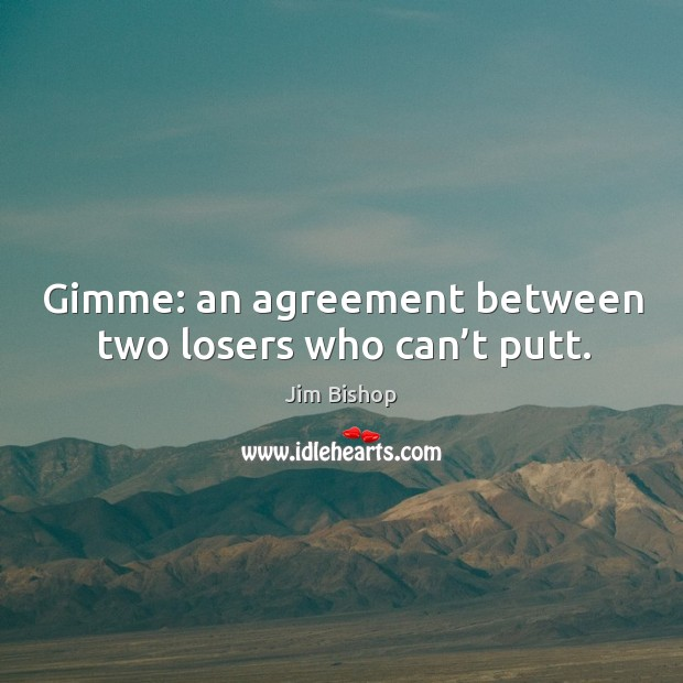 Gimme: an agreement between two losers who can't putt. Image