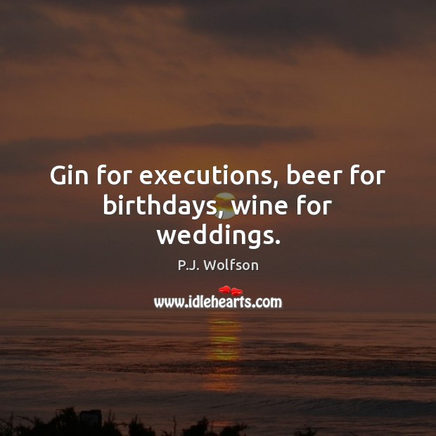 Gin for executions, beer for birthdays, wine for weddings. Image