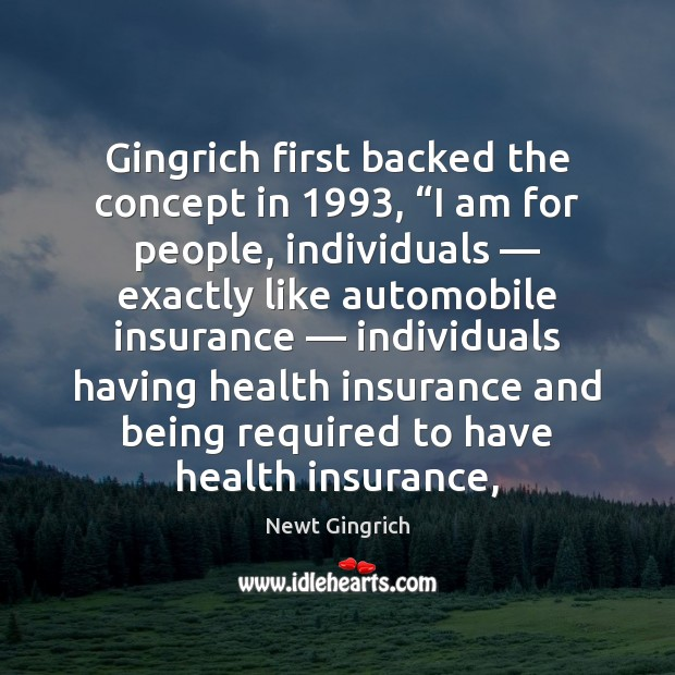 """Newt Gingrich Picture Quote image saying: Gingrich first backed the concept in 1993, """"I am for people, individuals — exactly"""