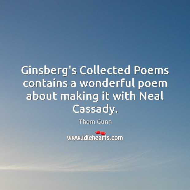 Thom Gunn Picture Quote image saying: Ginsberg's Collected Poems contains a wonderful poem about making it with Neal Cassady.