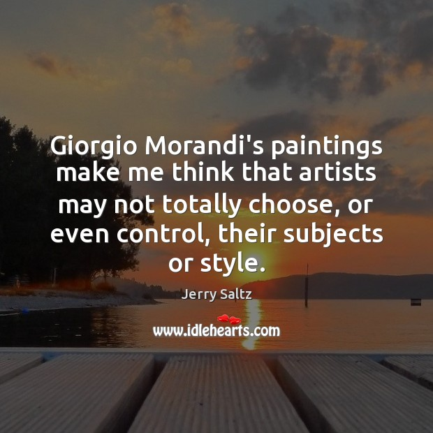 Giorgio Morandi's paintings make me think that artists may not totally choose, Jerry Saltz Picture Quote