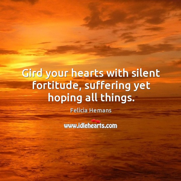 Gird your hearts with silent fortitude, suffering yet hoping all things. Felicia Hemans Picture Quote