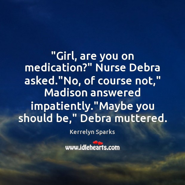 """""""Girl, are you on medication?"""" Nurse Debra asked.""""No, of course not,"""" Image"""