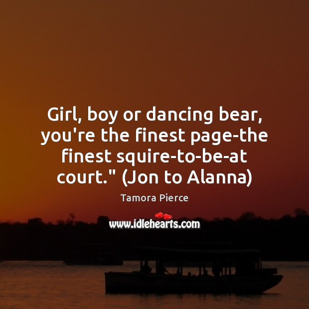 """Girl, boy or dancing bear, you're the finest page-the finest squire-to-be-at court."""" ( Tamora Pierce Picture Quote"""