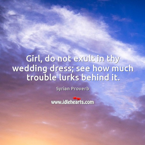 Image about Girl, do not exult in thy wedding dress; see how much trouble lurks behind it.