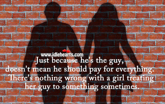 Just because he's the guy, doesn't mean he should pay for everything. Image