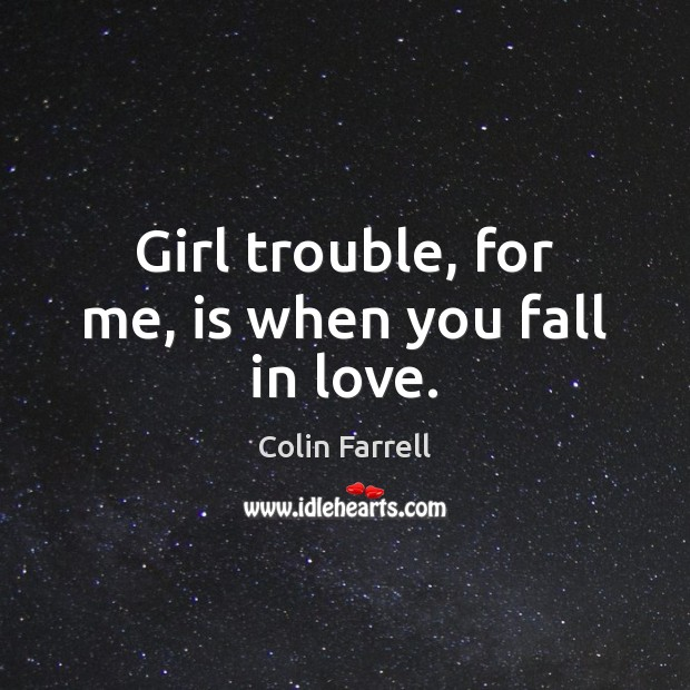 Girl trouble, for me, is when you fall in love. Colin Farrell Picture Quote
