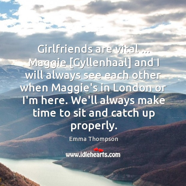 Girlfriends are vital … Maggie [Gyllenhaal] and I will always see each other Image