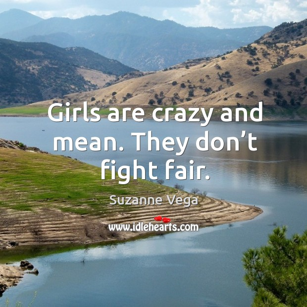 Girls are crazy and mean. They don't fight fair. Image