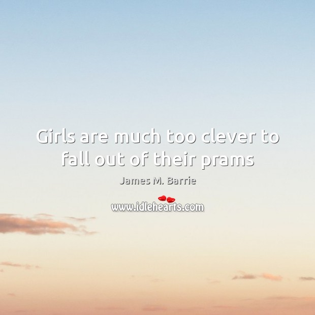 Girls are much too clever to fall out of their prams James M. Barrie Picture Quote