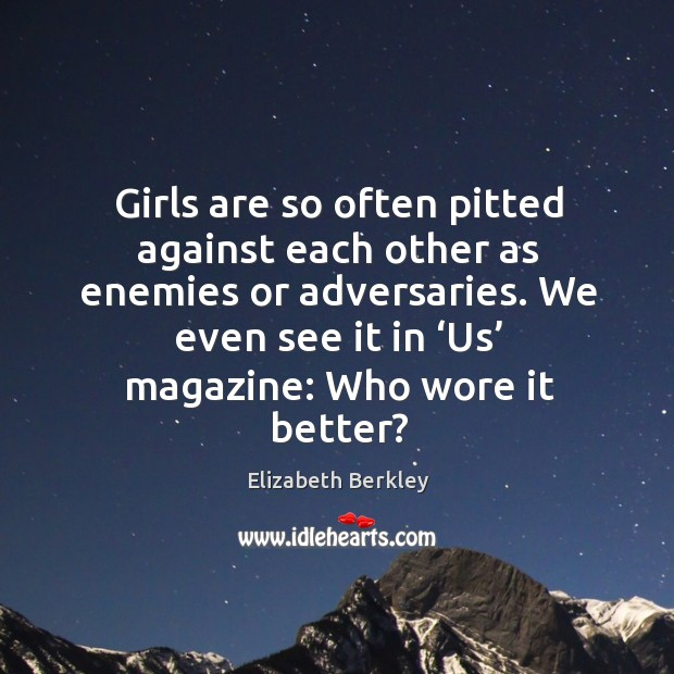 Girls are so often pitted against each other as enemies or adversaries. Image