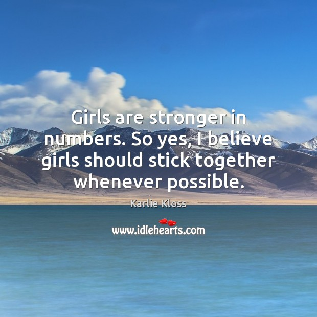 Girls are stronger in numbers. So yes, I believe girls should stick Karlie Kloss Picture Quote
