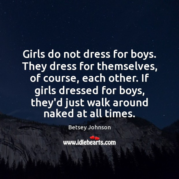 Image, Girls do not dress for boys. They dress for themselves, of course,