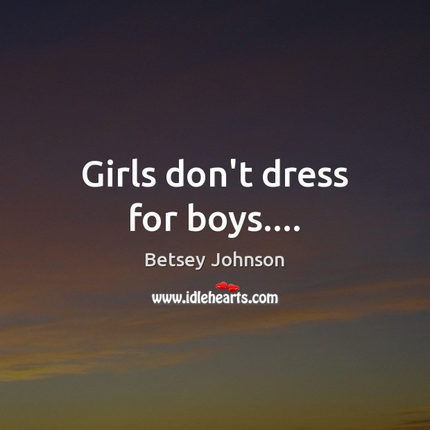 Image, Girls don't dress for boys….