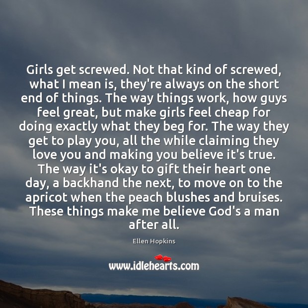 Girls get screwed. Not that kind of screwed, what I mean is, Ellen Hopkins Picture Quote