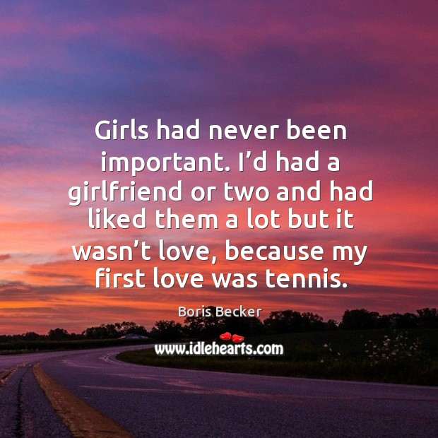 Girls had never been important. I'd had a girlfriend or two and had liked them a lot but Boris Becker Picture Quote