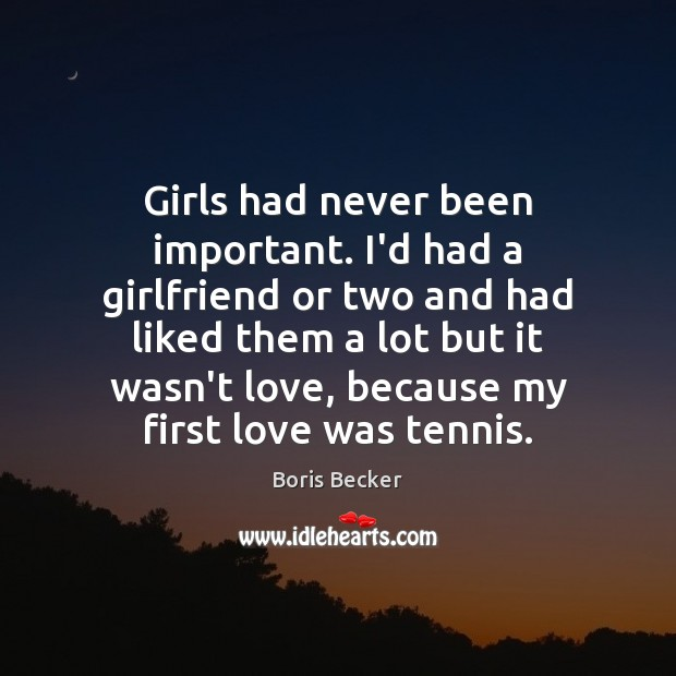 Girls had never been important. I'd had a girlfriend or two and Boris Becker Picture Quote