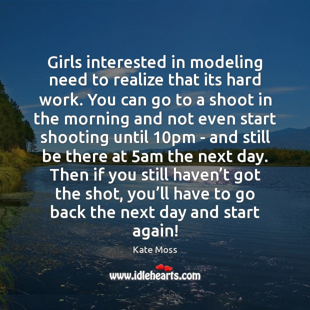 Girls interested in modeling need to realize that its hard work. You Kate Moss Picture Quote