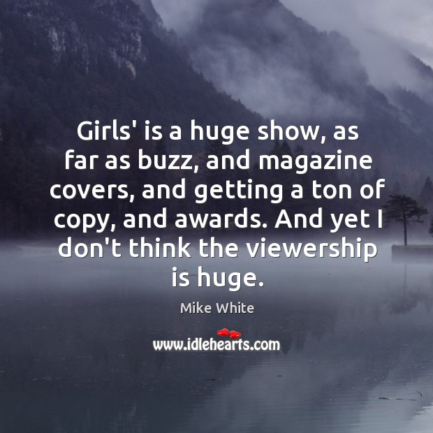 Girls' is a huge show, as far as buzz, and magazine covers, Mike White Picture Quote