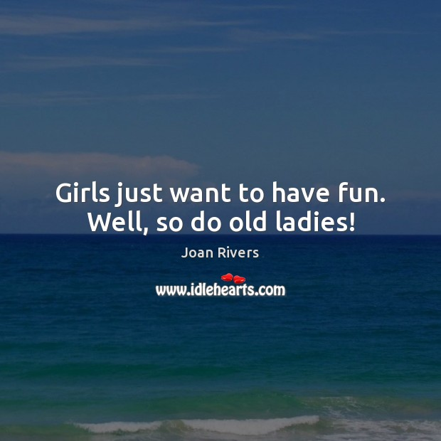 Girls just want to have fun. Well, so do old ladies! Joan Rivers Picture Quote