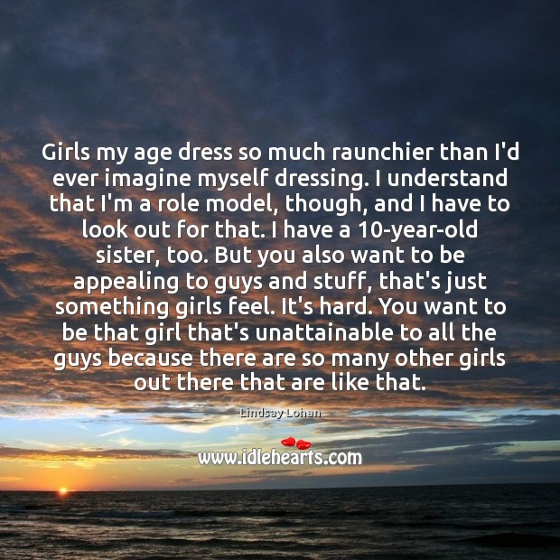 Girls my age dress so much raunchier than I'd ever imagine myself Lindsay Lohan Picture Quote