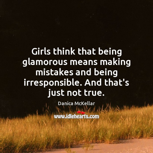 Girls think that being glamorous means making mistakes and being irresponsible. And Image