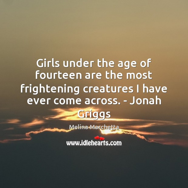 Girls under the age of fourteen are the most frightening creatures I Melina Marchetta Picture Quote