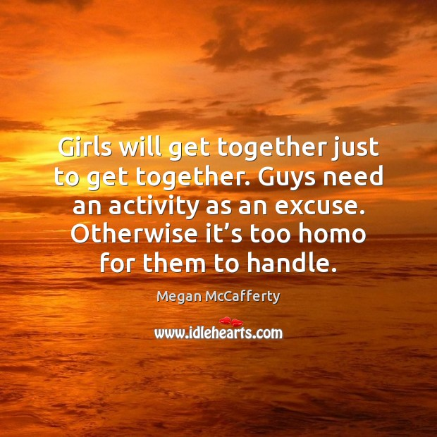 Girls will get together just to get together. Guys need an activity Image