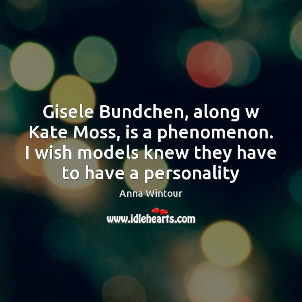 Image, Gisele Bundchen, along w Kate Moss, is a phenomenon. I wish models