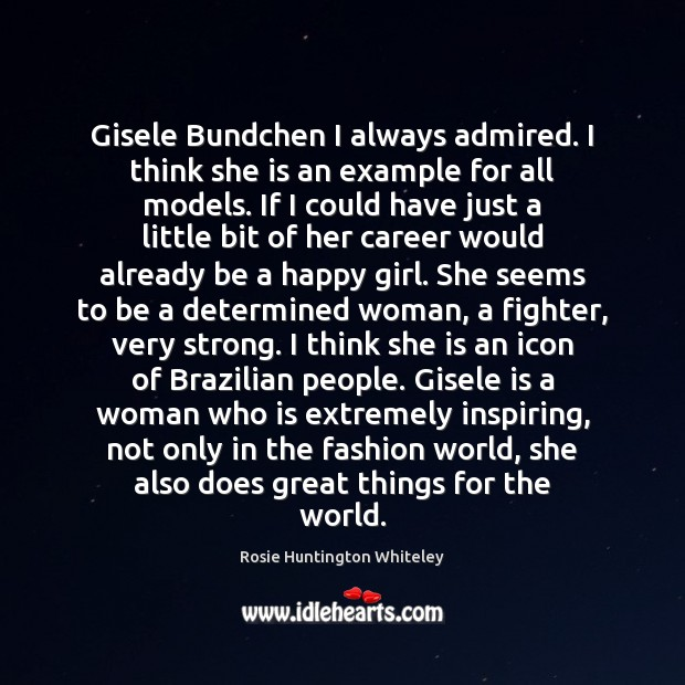Image, Gisele Bundchen I always admired. I think she is an example for