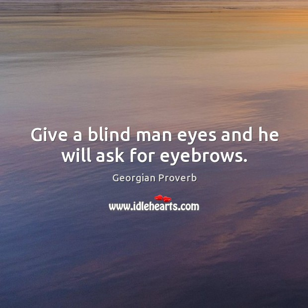 Give a blind man eyes and he will ask for eyebrows. Georgian Proverbs Image