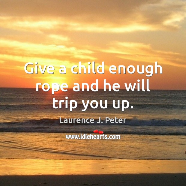 Give a child enough rope and he will trip you up. Laurence J. Peter Picture Quote