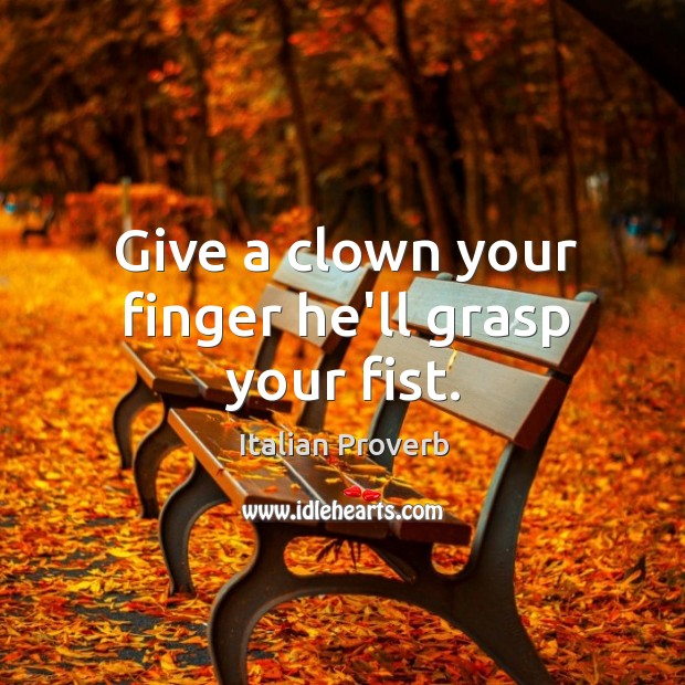 Image, Give a clown your finger he'll grasp your fist.