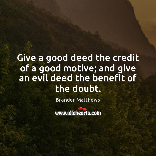 Give a good deed the credit of a good motive; and give Image