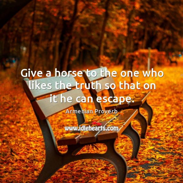Give a horse to the one who likes the truth so that on it he can escape. Armenian Proverbs Image