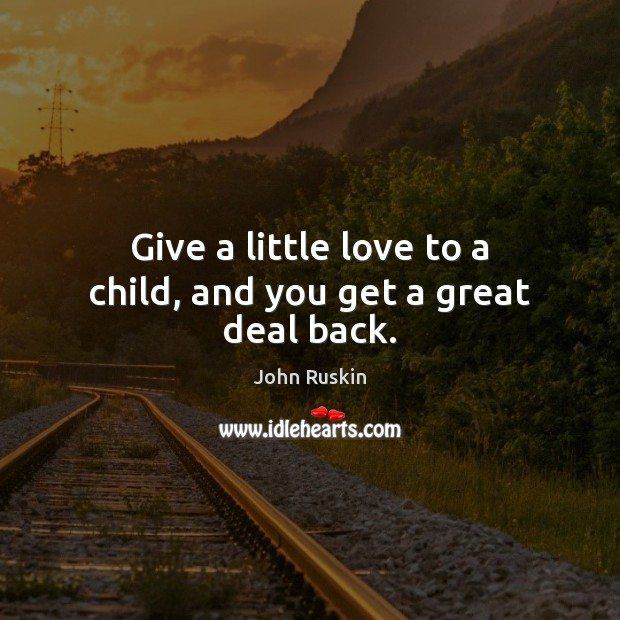 Give a little love to a child, and you get a great deal back. John Ruskin Picture Quote