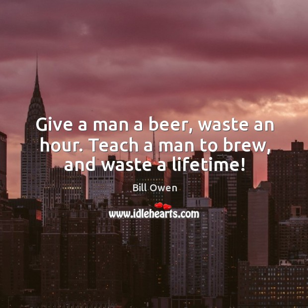 Image, Give a man a beer, waste an hour. Teach a man to brew, and waste a lifetime!