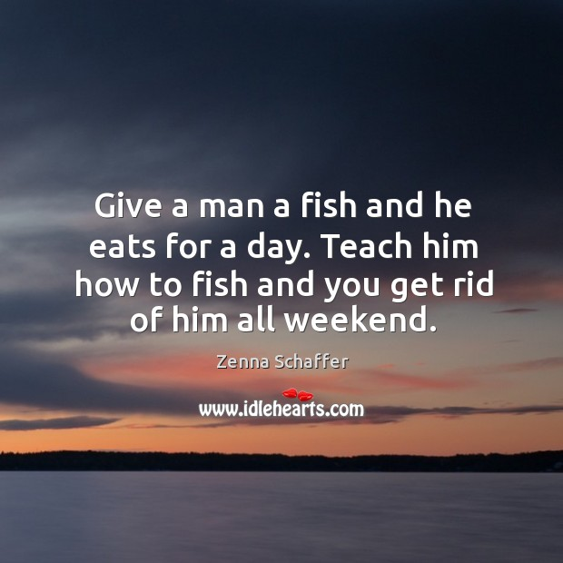 Give a man a fish and he eats for a day. Teach him how to fish and you get rid of him all weekend. Image
