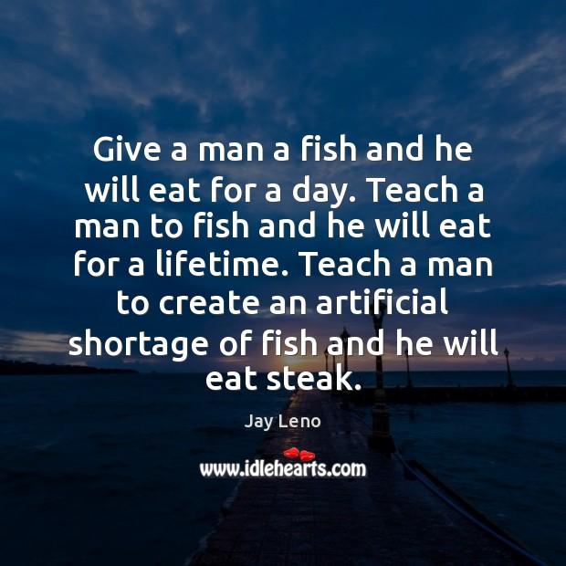 Image, Give a man a fish and he will eat for a day.