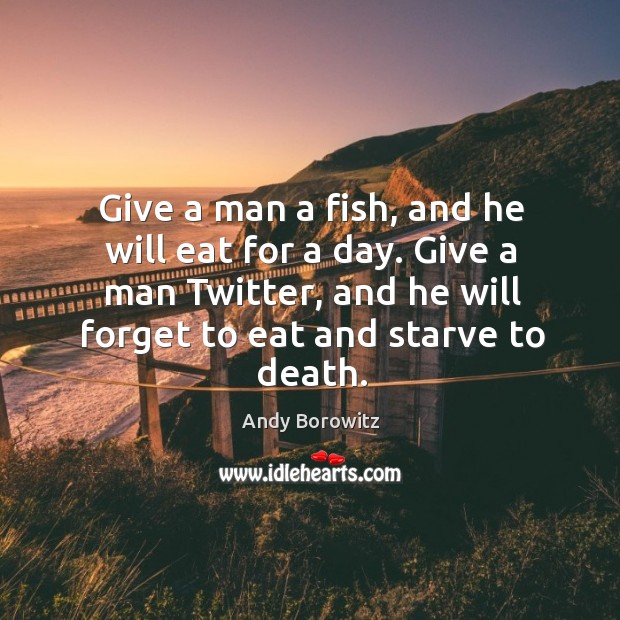 Image, Give a man a fish, and he will eat for a day.