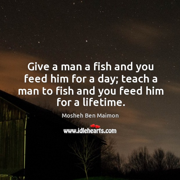 Give a man a fish and you feed him for a day; teach a man to fish and you feed him for a lifetime. Image