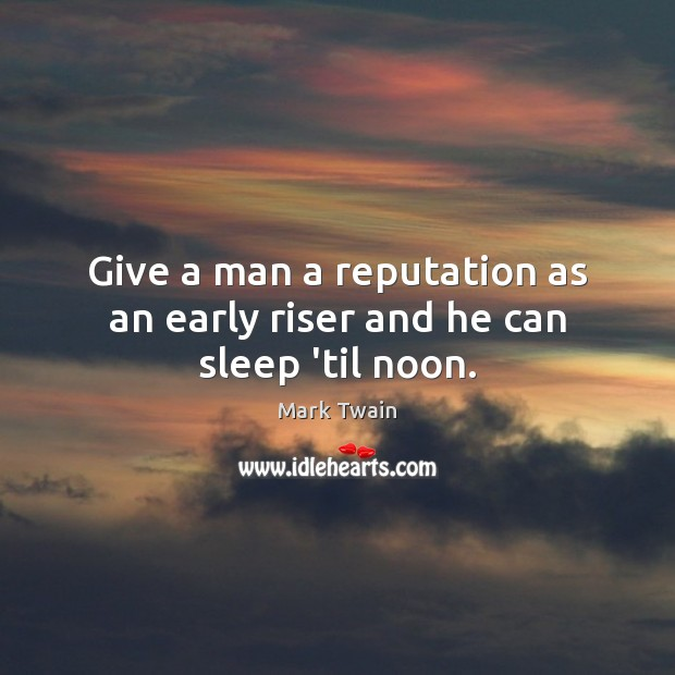 Give a man a reputation as an early riser and he can sleep 'til noon. Image