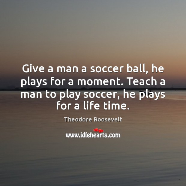 Image, Give a man a soccer ball, he plays for a moment. Teach