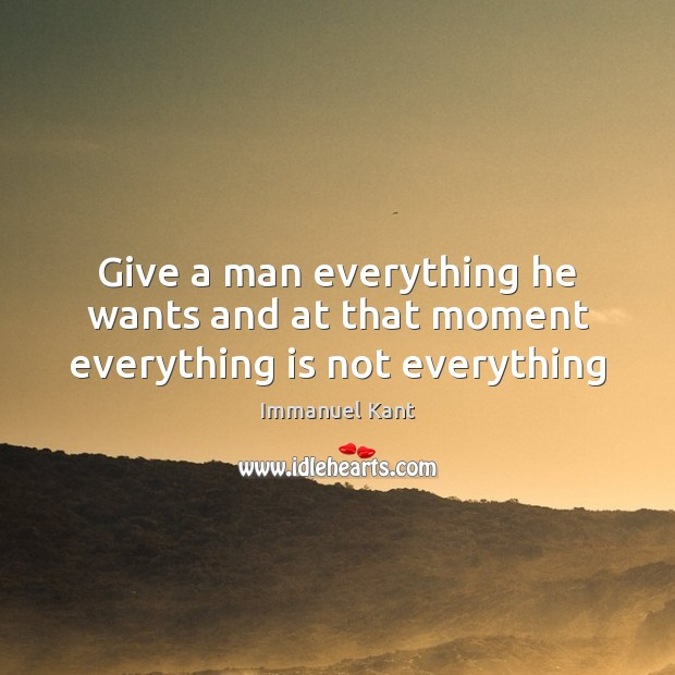 Image, Give a man everything he wants and at that moment everything is not everything